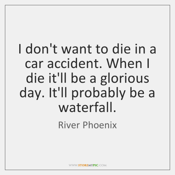 I don't want to die in a car accident. When I die ...