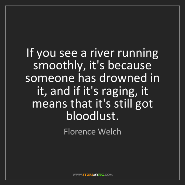 Florence Welch: If you see a river running smoothly, it's because someone...