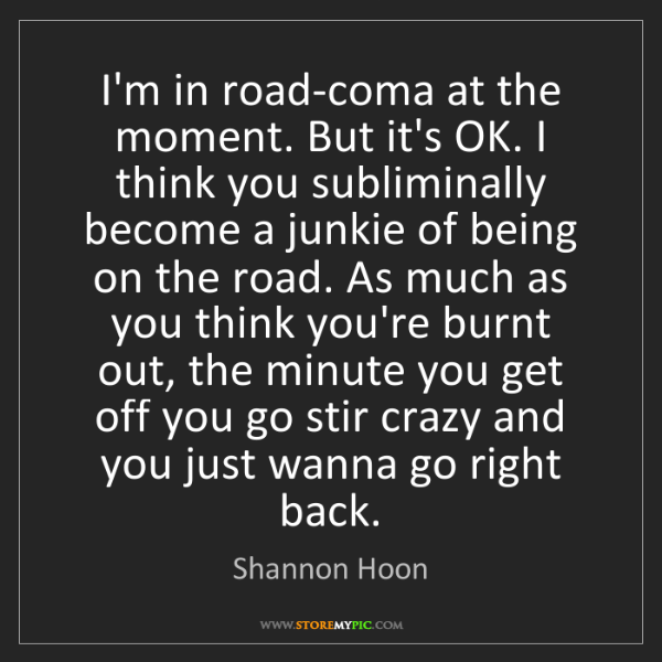 Shannon Hoon: I'm in road-coma at the moment. But it's OK. I think...