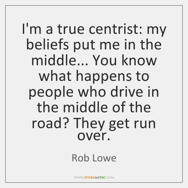 I'm a true centrist: my beliefs put me in the middle... You ...