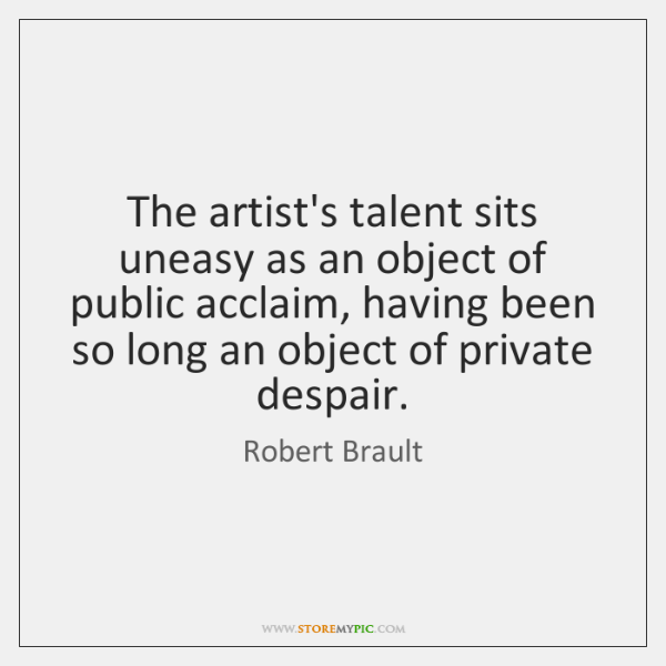 The artist's talent sits uneasy as an object of public acclaim, having ...