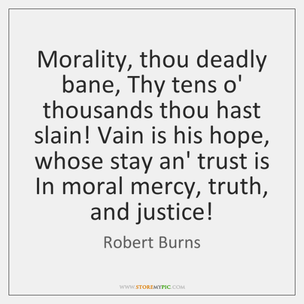 Morality, thou deadly bane, Thy tens o' thousands thou hast slain! Vain ...