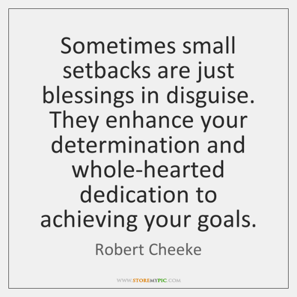 Sometimes small setbacks are just blessings in disguise. They enhance your determination ...