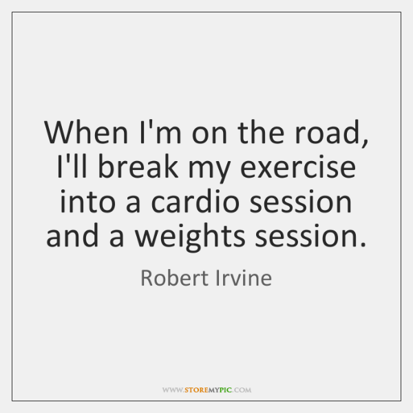 When I'm on the road, I'll break my exercise into a cardio ...