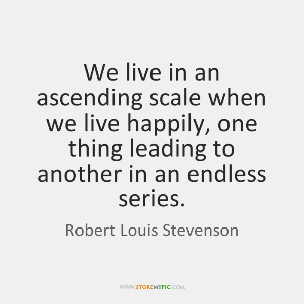 We live in an ascending scale when we live happily, one thing ...