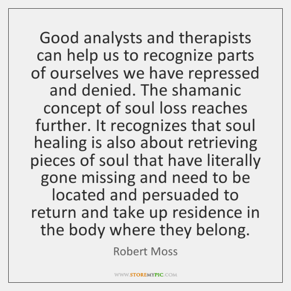 Good analysts and therapists can help us to recognize parts of ourselves ...
