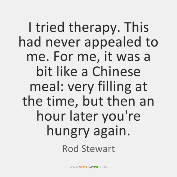 I tried therapy. This had never appealed to me. For me, it ...