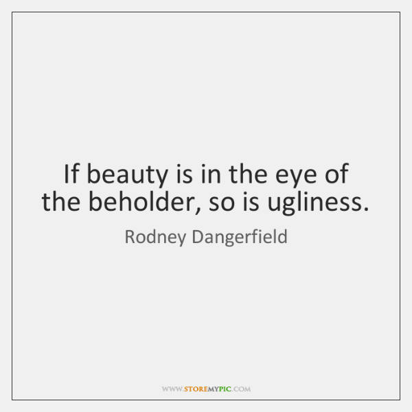 If beauty is in the eye of the beholder, so is ugliness.