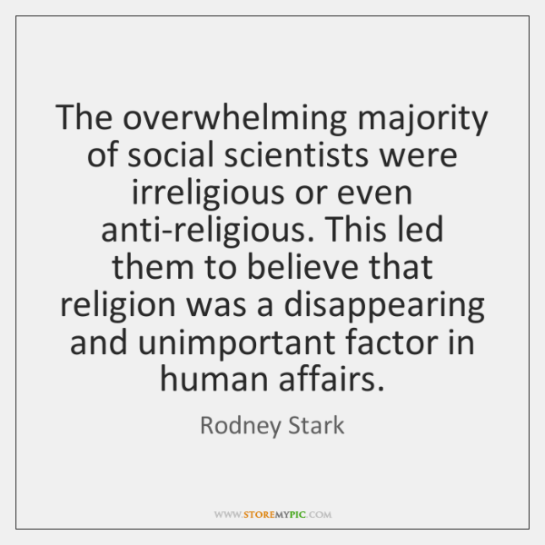 The overwhelming majority of social scientists were irreligious or even anti-religious. This ...