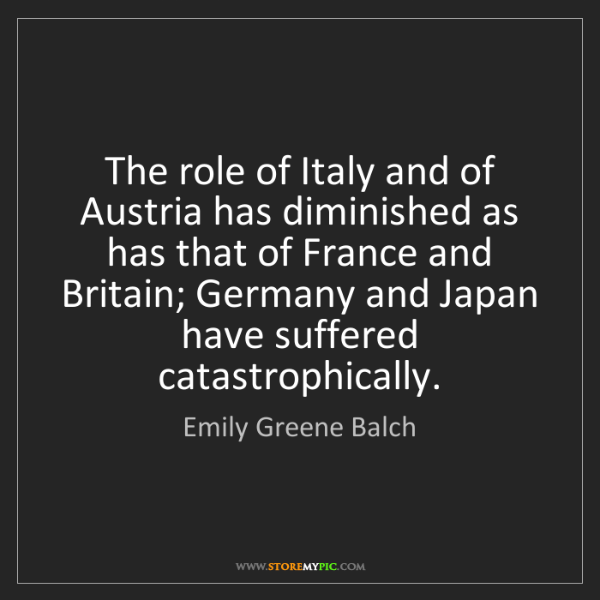 Emily Greene Balch: The role of Italy and of Austria has diminished as has...