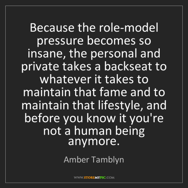 Amber Tamblyn: Because the role-model pressure becomes so insane, the...
