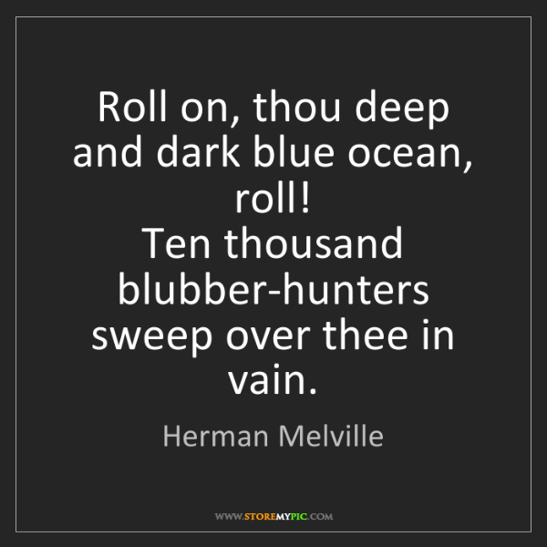 Herman Melville: Roll on, thou deep and dark blue ocean, roll!  Ten thousand...