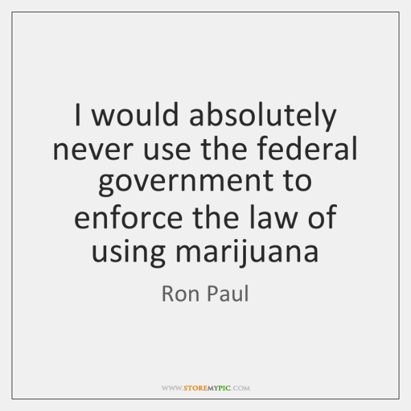 I would absolutely never use the federal government to enforce the law ...