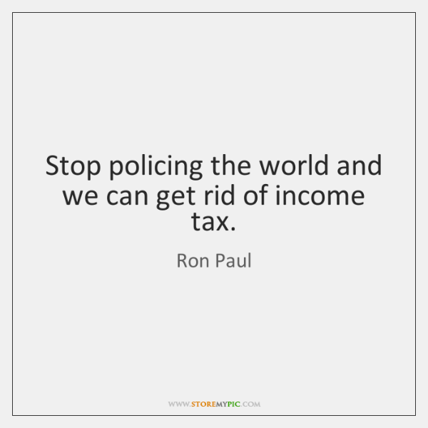Stop policing the world and we can get rid of income tax.
