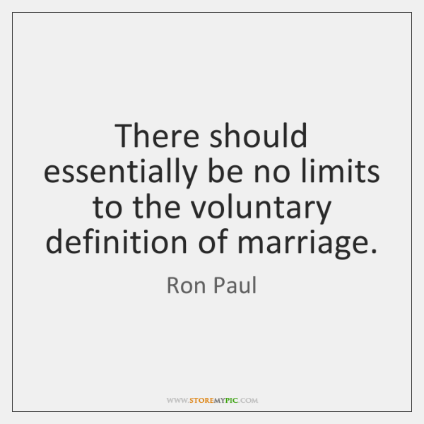 There should essentially be no limits to the voluntary definition of marriage.