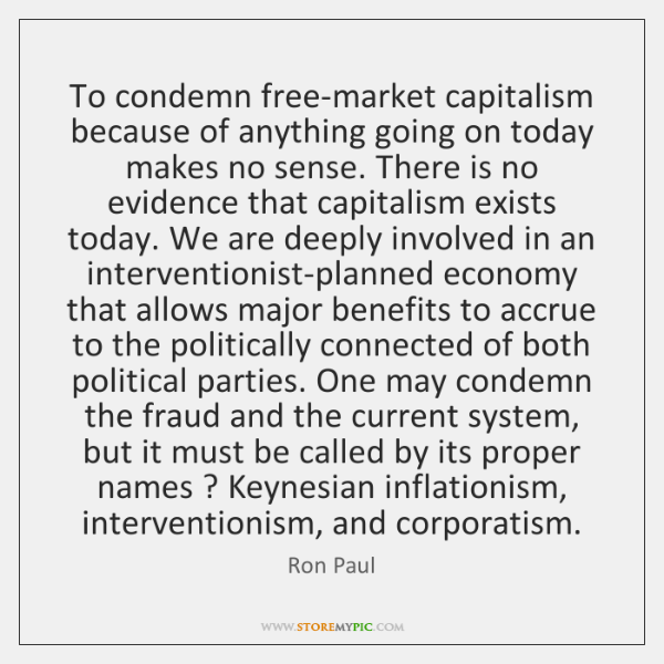 To condemn free-market capitalism because of anything going on today makes no ...