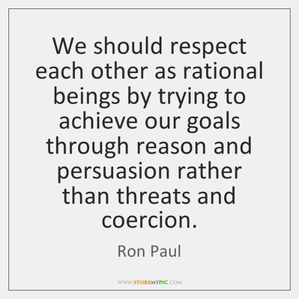 We should respect each other as rational beings by trying to achieve ...