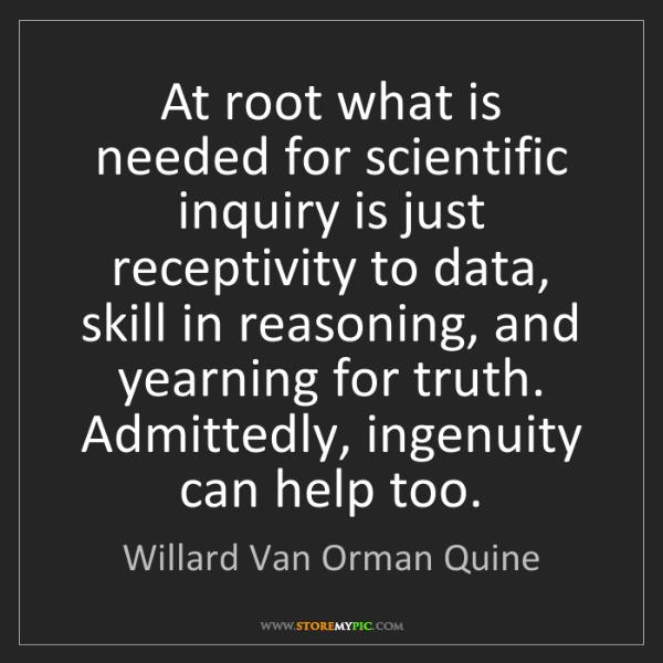 Willard Van Orman Quine: At root what is needed for scientific inquiry is just...