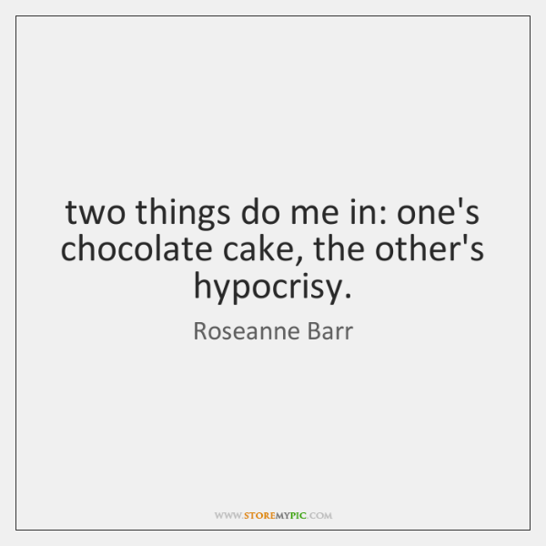 two things do me in: one's chocolate cake, the other's hypocrisy.