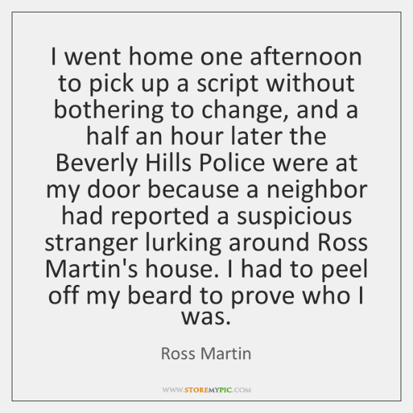 I went home one afternoon to pick up a script without bothering ...