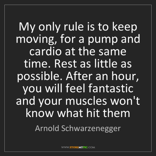 Arnold Schwarzenegger: My only rule is to keep moving, for a pump and cardio...