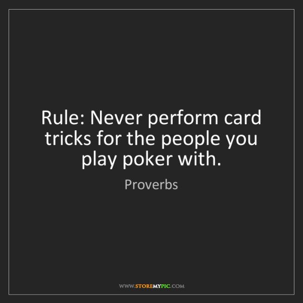 Proverbs: Rule: Never perform card tricks for the people you play...