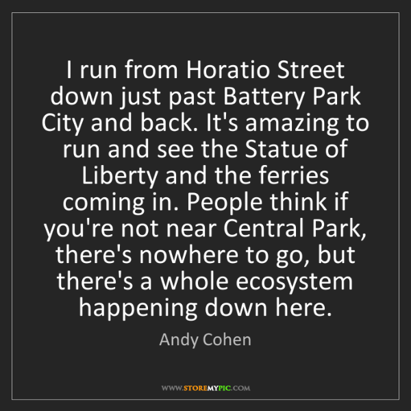 Andy Cohen: I run from Horatio Street down just past Battery Park...