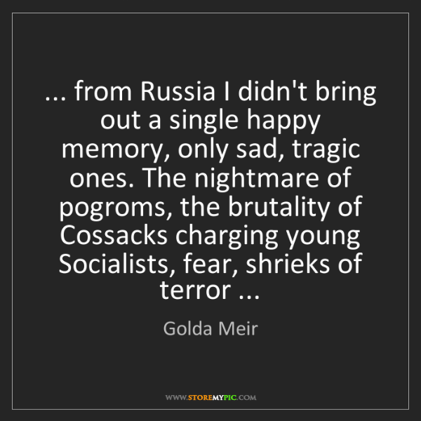 Golda Meir: ... from Russia I didn't bring out a single happy memory,...