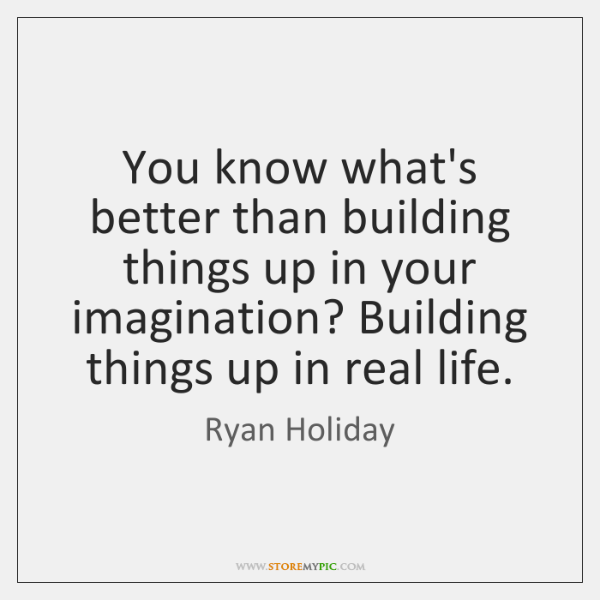 You know what's better than building things up in your imagination? Building ...