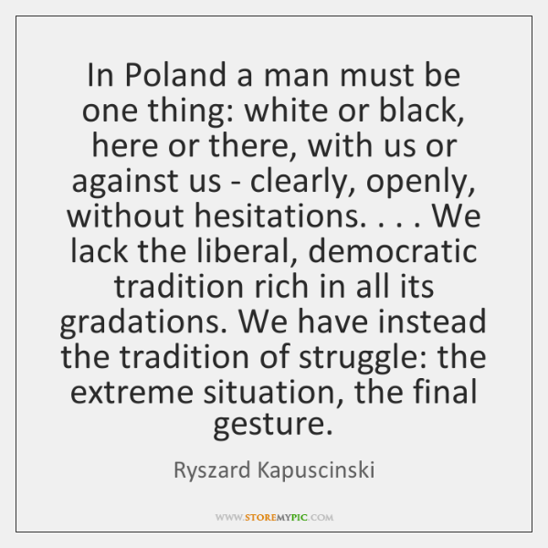In Poland a man must be one thing: white or black, here ...