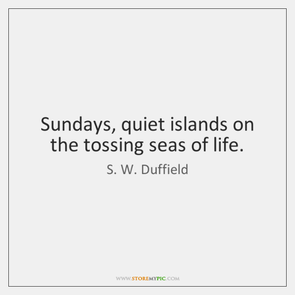 Sundays, quiet islands on the tossing seas of life.