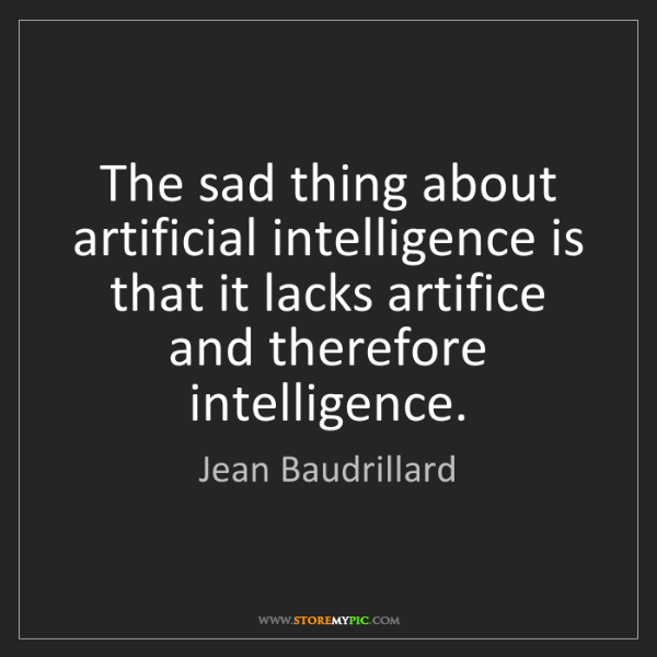 Jean Baudrillard: The sad thing about artificial intelligence is that it...
