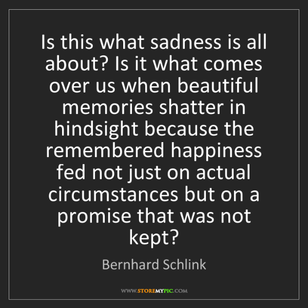 Bernhard Schlink: Is this what sadness is all about? Is it what comes over...