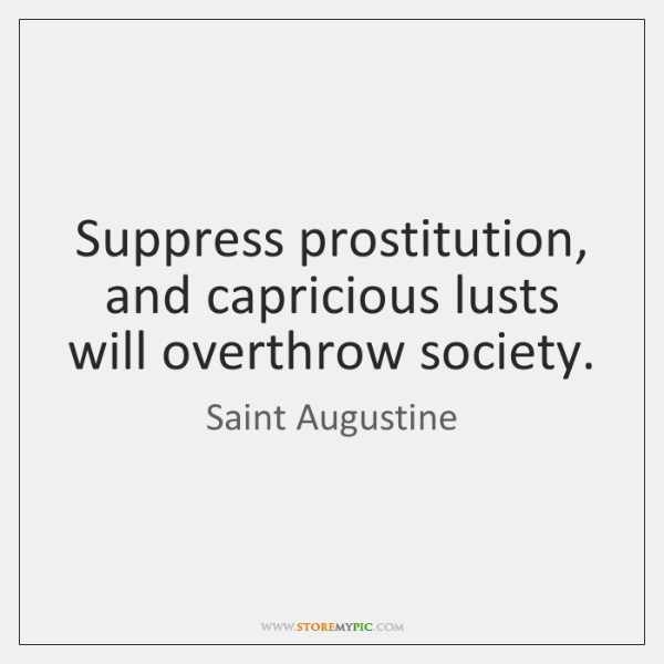 Suppress prostitution, and capricious lusts will overthrow society.