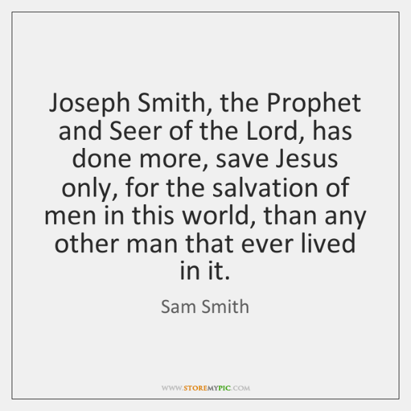 Joseph Smith, the Prophet and Seer of the Lord, has done more, ...