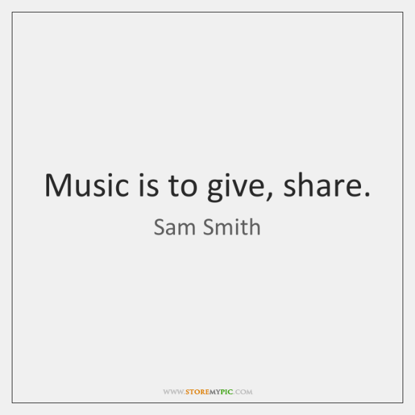 Music is to give, share.