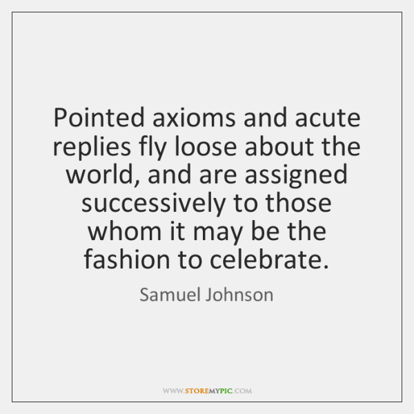 Pointed axioms and acute replies fly loose about the world, and are ...