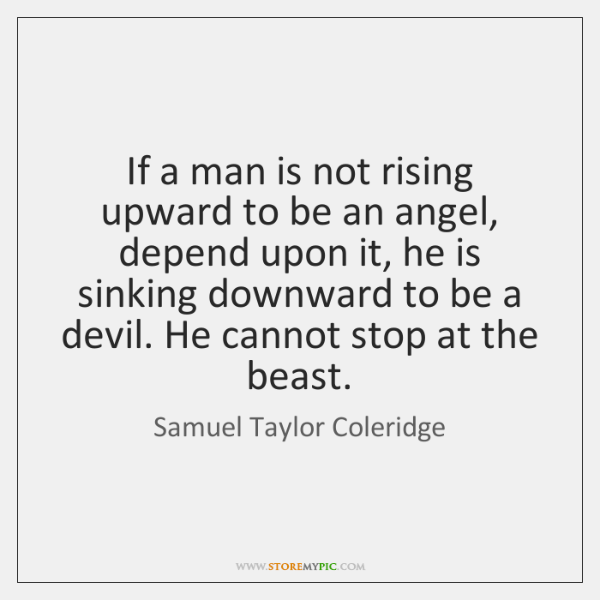 If a man is not rising upward to be an angel, depend ...