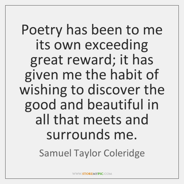 Poetry has been to me its own exceeding great reward; it has ...