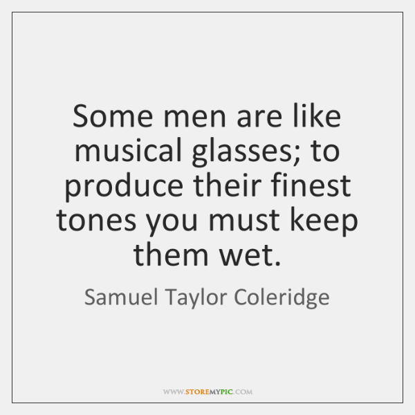 Some men are like musical glasses; to produce their finest tones you ...