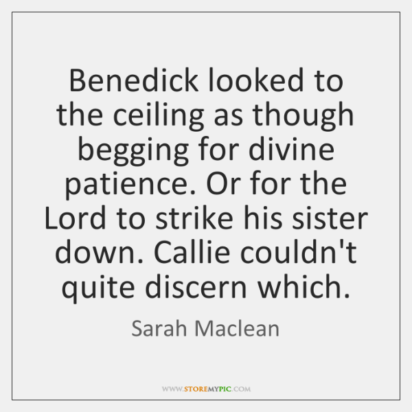 Benedick looked to the ceiling as though begging for divine patience. Or ...