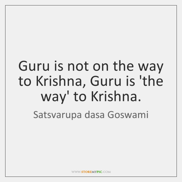 Guru is not on the way to Krishna, Guru is 'the way' ...