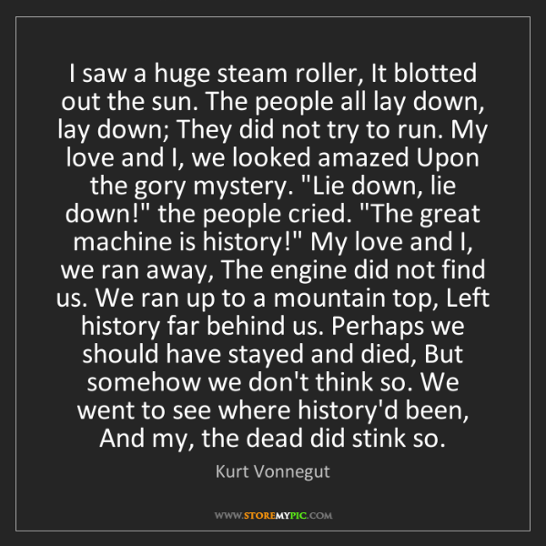 Kurt Vonnegut: I saw a huge steam roller, It blotted out the sun. The...