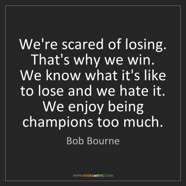 Bob Bourne: We're scared of losing. That's why we win. We know what...