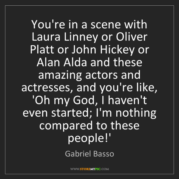 Gabriel Basso: You're in a scene with Laura Linney or Oliver Platt or...