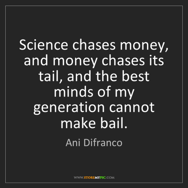 Ani Difranco: Science chases money, and money chases its tail, and...