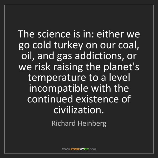 Richard Heinberg: The science is in: either we go cold turkey on our coal,...