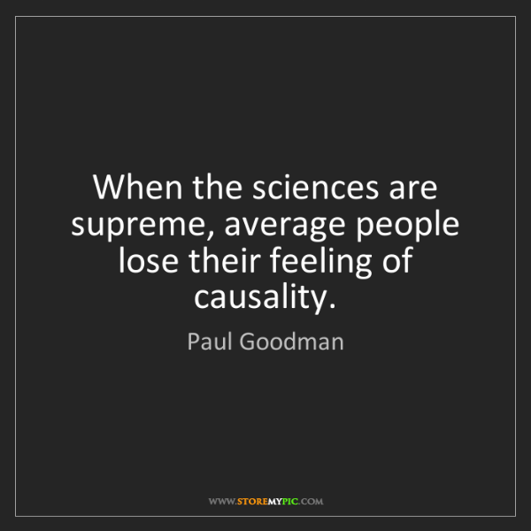 Paul Goodman: When the sciences are supreme, average people lose their...