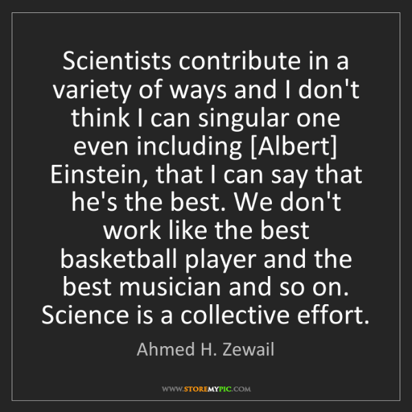 Ahmed H. Zewail: Scientists contribute in a variety of ways and I don't...