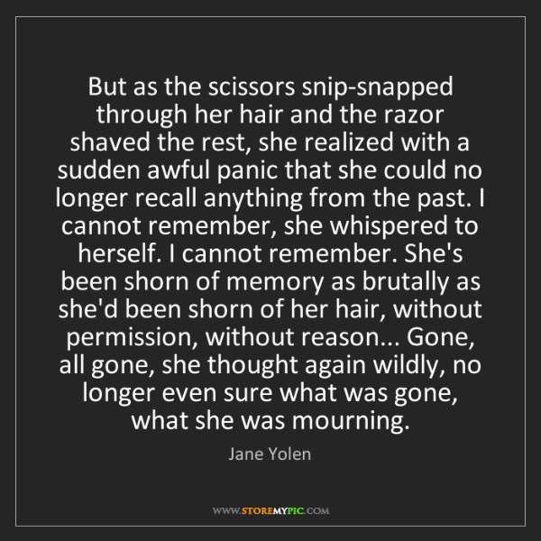 Jane Yolen: But as the scissors snip-snapped through her hair and...